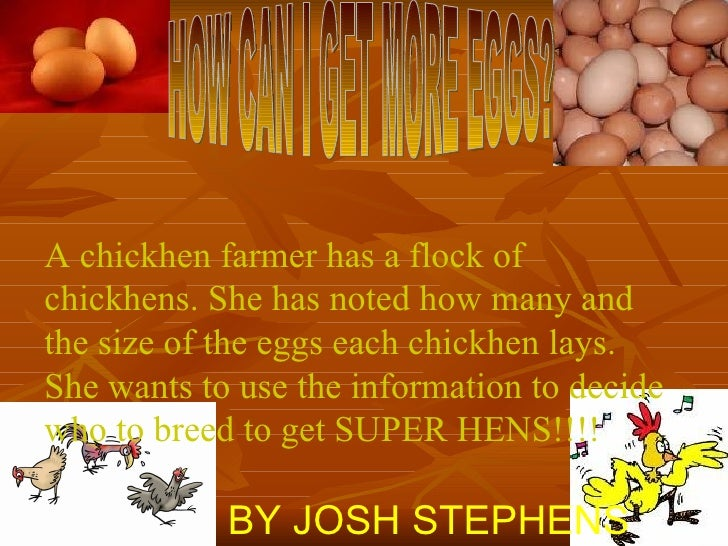 HOW CAN I GET MORE EGGS? A chickhen farmer has a flock of chickhens. She has noted how many and the size of the eggs each ...