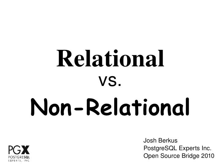 Relational vs. Non-Relational Josh Berkus PostgreSQL Experts Inc. Open Source Bridge 2010