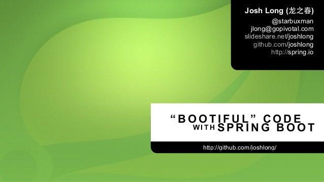 """"""" B O O T I F U L """" C O D E http://github.com/joshlong/ W I T H S P R I N G B O O T Josh Long (⻰龙之春) @starbuxman jlong@gop..."""