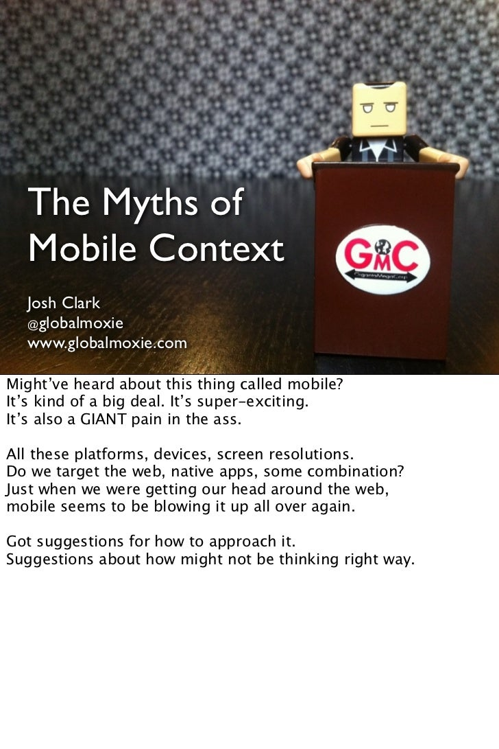 The Myths of  Mobile Context  Josh Clark  @globalmoxie  @globalmoxie  www.globalmoxie.com  www.globalmoxie.comMight've hea...