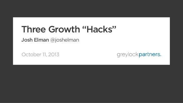 "October 11, 2013 Three Growth ""Hacks"" Josh Elman @joshelman"