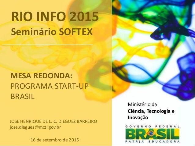 Ministério da Ciência, Tecnologia e Inovação MESA REDONDA: PROGRAMA START-UP BRASIL 16 de setembro de 2015 JOSE HENRIQUE D...