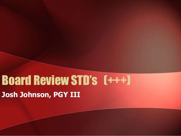 Board Review STD's (+++) Josh Johnson, PGY III