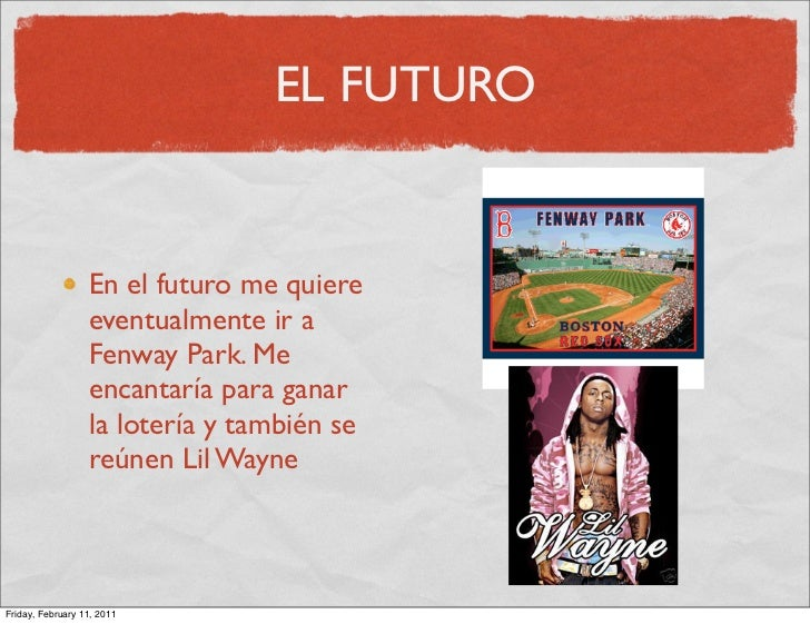 EL FUTURO                  En el futuro me quiere                  eventualmente ir a                  Fenway Park. Me    ...