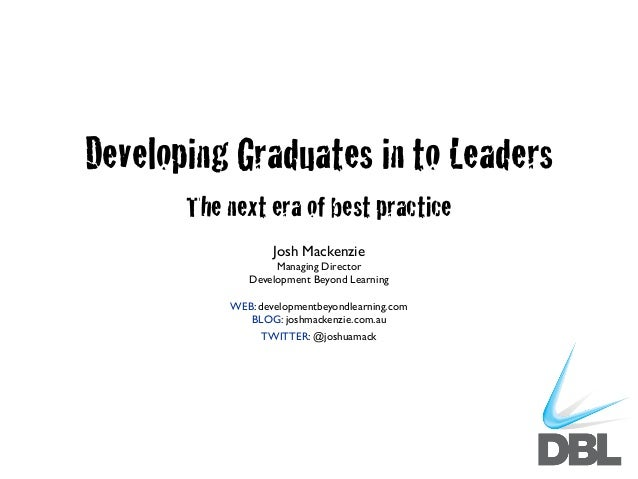 Developing Graduates in to Leaders The next era of best practice Josh Mackenzie Managing Director Development Beyond Learn...