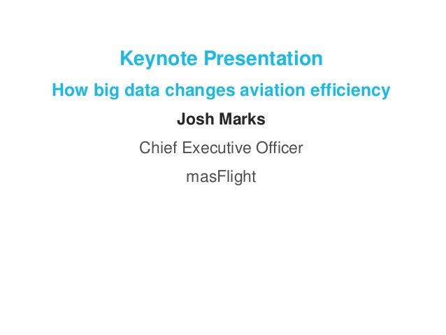 Keynote Presentation  How big data changes aviation efficiency  Josh Marks  Chief Executive Officer  masFlight