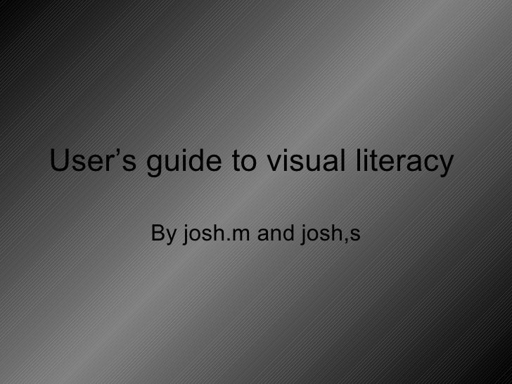 User's guide to visual literacy  By josh.m and josh,s