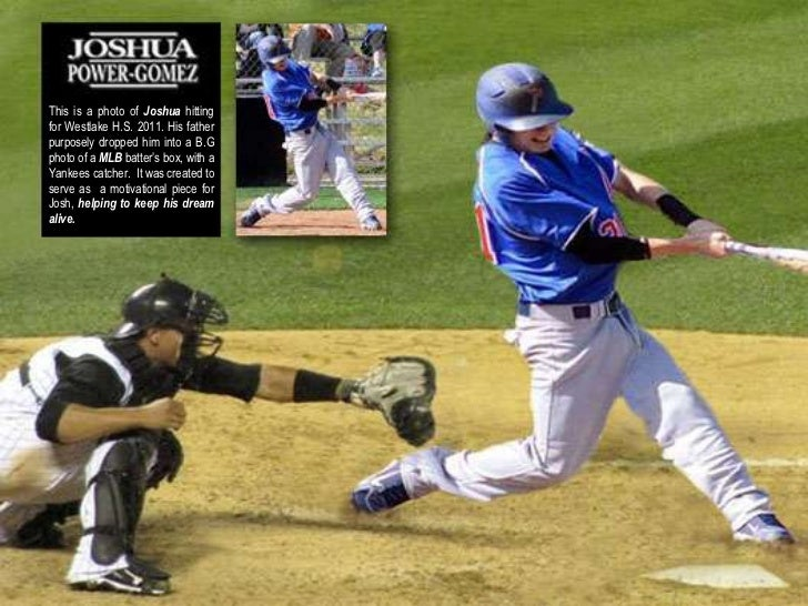 This is a photo of Joshua hittingfor Westlake H.S. 2011. His fatherpurposely dropped him into a B.Gphoto of a MLB batter's...