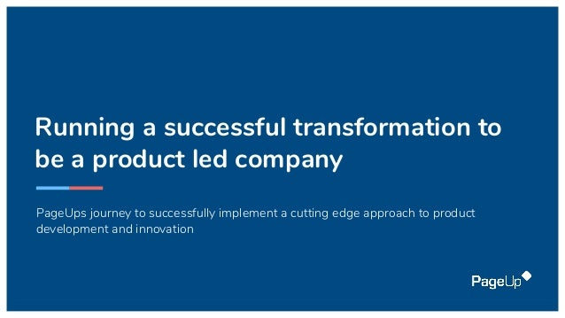 Running a successful transformation to be a product led company PageUps journey to successfully implement a cutting edge a...