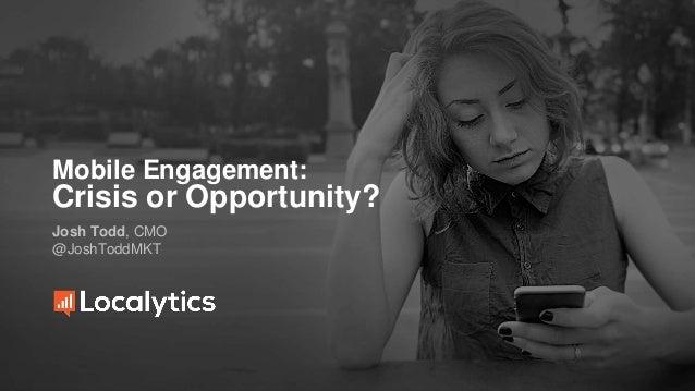 Mobile Engagement: Crisis or Opportunity? Josh Todd, CMO @JoshToddMKT
