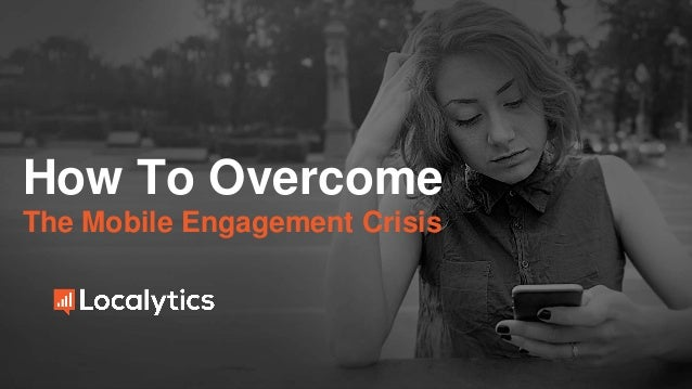 How To Overcome The Mobile Engagement Crisis