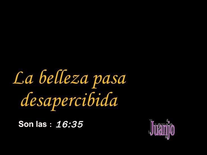 <ul><li>La belleza pasa desapercibida </li></ul>16:34 Juanjo
