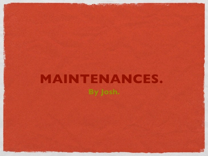 MAINTENANCES.      By Josh.