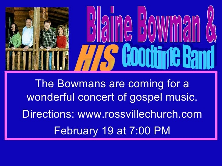 Blaine Bowman & HIS Goodtime Band Friday Night, February 19 at 7:00 The Bowmans are coming for a wonderful concert of gosp...