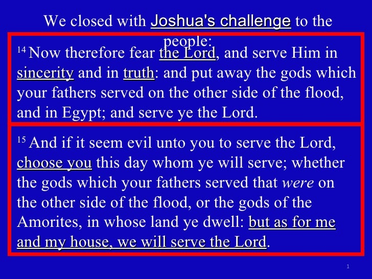 We closed with  Joshua's challenge  to the people: 14  Now therefore fear  the Lord , and serve Him in  sincerity  and in ...