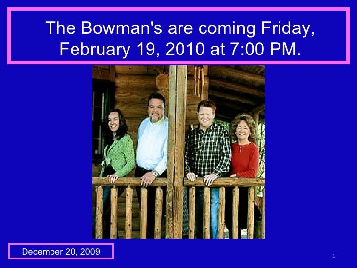 The Bowman's are coming Friday, February 19, 2010 at 7:00 PM. December 20, 2009