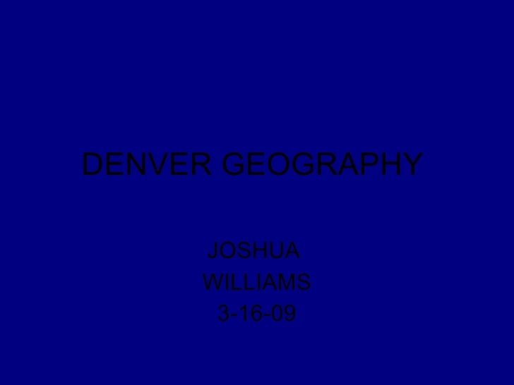 DENVER GEOGRAPHY  JOSHUA  WILLIAMS 3-16-09