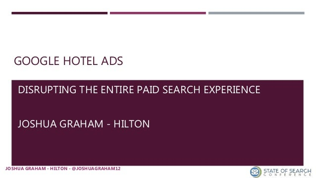 GOOGLE HOTEL ADS DISRUPTING THE ENTIRE PAID SEARCH EXPERIENCE JOSHUA GRAHAM - HILTON JOSHUA GRAHAM - HILTON - @JOSHUAGRAHA...