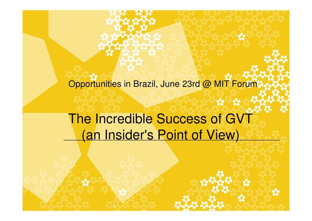 Opportunities in Brazil, June 23rd @ MIT Forum    The Incredible Success of GVT   (an Insider's Point of View)            ...