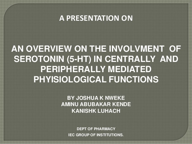 A PRESENTATION ON AN OVERVIEW ON THE INVOLVMENT OF SEROTONIN (5-HT) IN CENTRALLY AND PERIPHERALLY MEDIATED PHYISIOLOGICAL ...