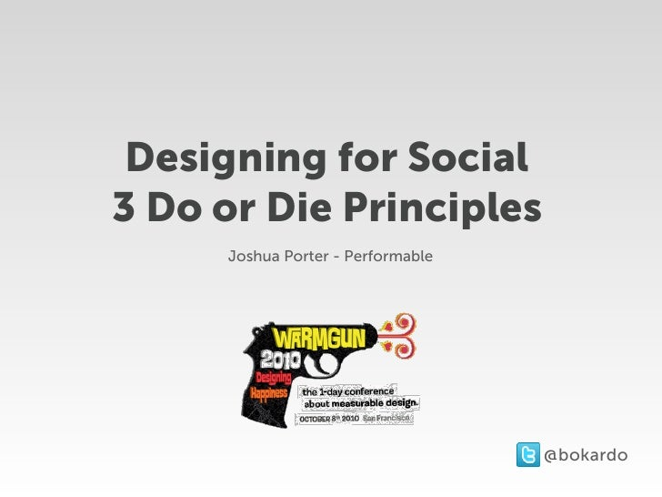 Designing for Social 3 Do or Die Principles      Joshua Porter - Performable                                        @bokar...