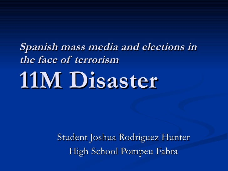 Spanish mass media and elections in the face of terrorism 11M Disaster Student Joshua Rodriguez Hunter High School Pompeu ...