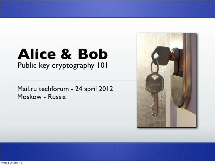 Alice & Bob              Public key cryptography 101              Mail.ru techforum - 24 april 2012              Moskow - ...