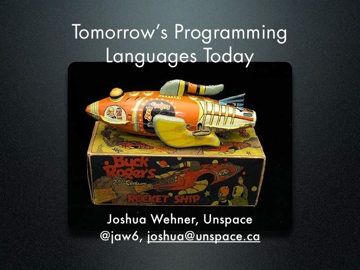 Tomorrow's Programming    Languages Today        Joshua Wehner, Unspace   @jaw6, joshua@unspace.ca