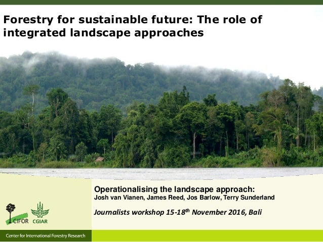 Operationalising the landscape approach: Josh van Vianen, James Reed, Jos Barlow, Terry Sunderland Forestry for sustainabl...