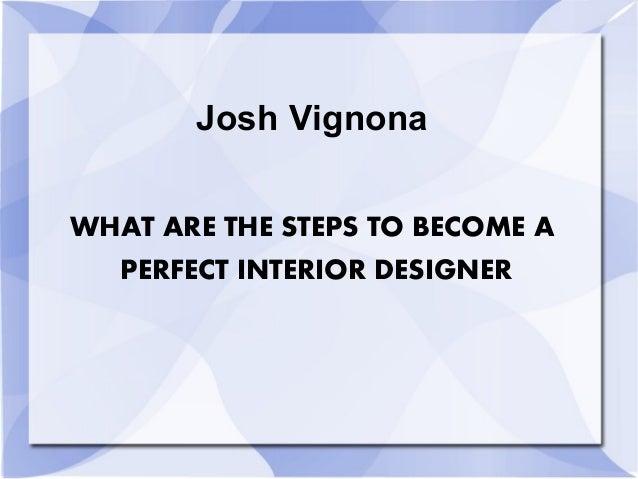 Josh Vignona What Are The Steps To Become A Perfect Interior Design