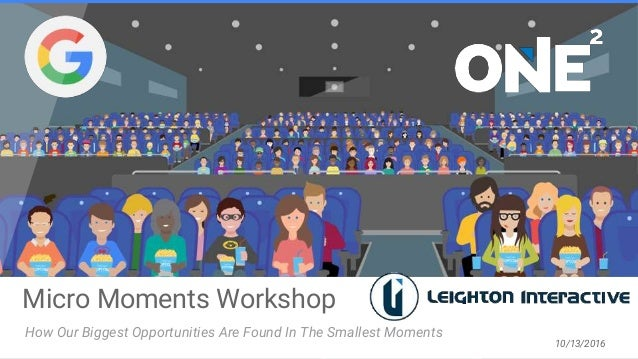 Micro Moments Workshop How Our Biggest Opportunities Are Found In The Smallest Moments 10/13/2016