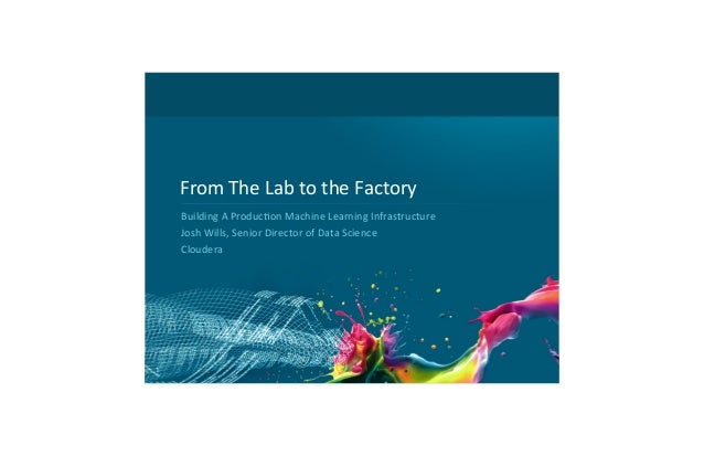 From	   The	   Lab	   to	   the	   Factory	    Building	   A	   Produc8on	   Machine	   Learning	   Infrastructure	    Jos...