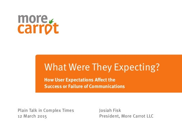 Plain Talk in Complex Times 12 March 2015 Josiah Fisk President, More Carrot LLC What Were They Expecting? How User Expect...