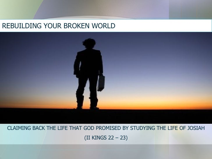 REBUILDING YOUR BROKEN WORLD  CLAIMING BACK THE LIFE THAT GOD PROMISED BY STUDYING THE LIFE OF JOSIAH (II KINGS 22 – 23)
