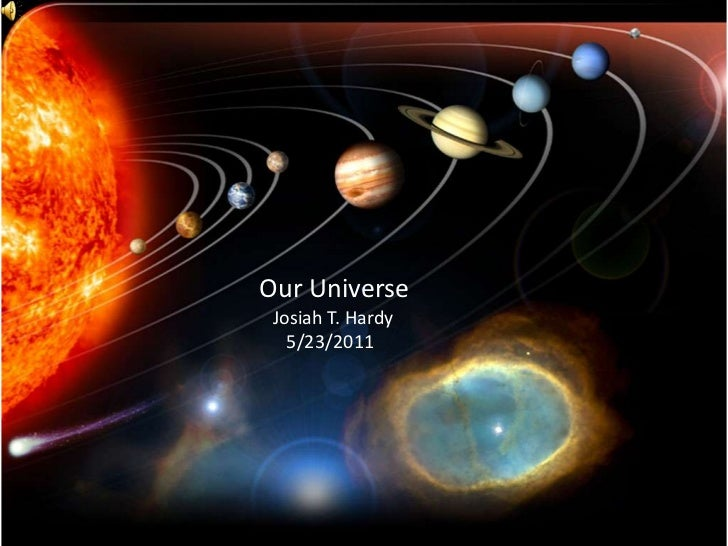 Our Universe<br />   Josiah T. Hardy<br />               5/23/2011<br />