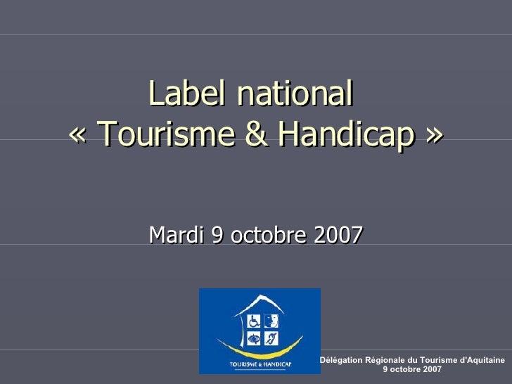 Label national  «Tourisme & Handicap» Mardi 9 octobre 2007 Délégation Régionale du Tourisme d'Aquitaine 9 octobre 2007