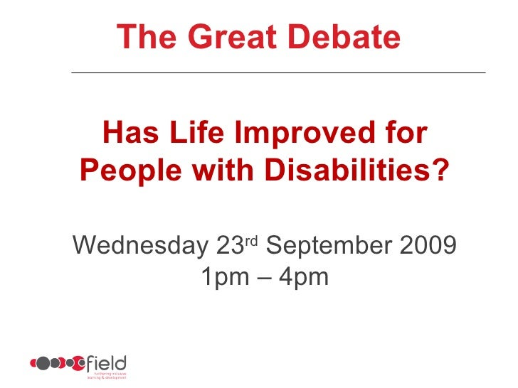 Has Life Improved for People with Disabilities? Wednesday 23 rd  September 2009 1pm – 4pm The Great Debate