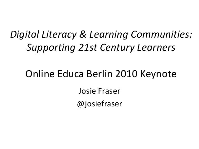 Digital Literacy & Learning Communities:    Supporting 21st Century Learners   Online Educa Berlin 2010 Keynote           ...