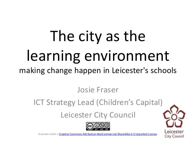 The city as the  learning environmentmaking change happen in Leicesters schools                Josie Fraser   ICT Strategy...