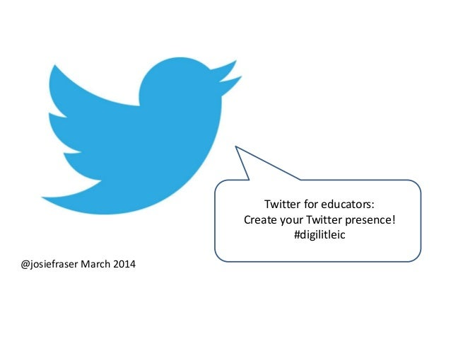 Twitter for educators: Create your Twitter presence! #digilitleic @josiefraser March 2014