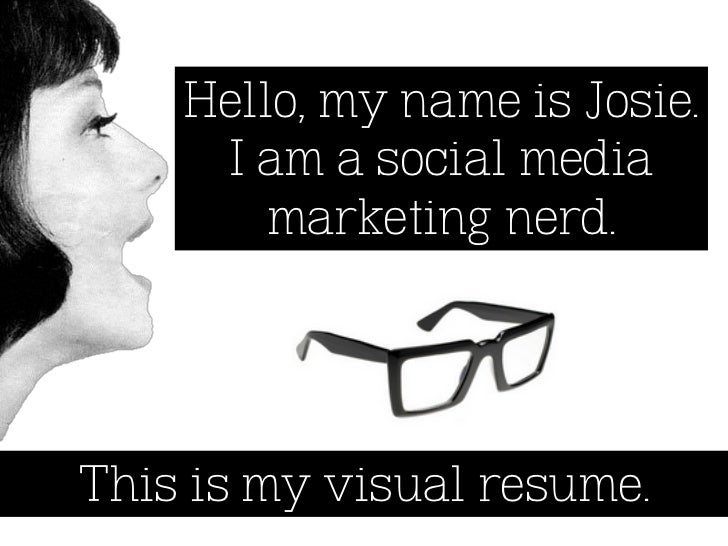Hello, my name is Josie.     I am a social media        marketing nerd.This is my visual resume.