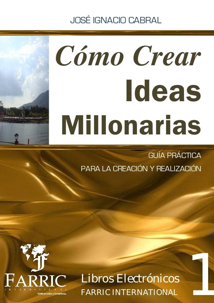 JOSÉ IGNACIO CABRALCómo Crear             IdeasMillonarias                   GUÍA PRÁCTICA   PARA LA CREACIÓN Y REALIZACIÓ...