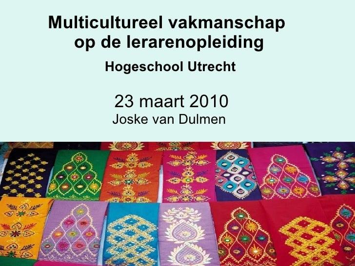 Multicultureel vakmanschap  op de lerarenopleiding   Hogeschool Utrecht   23 maart 2010 Joske van Dulmen