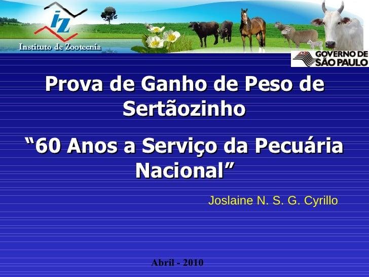 """Prova de Ganho de Peso de Sertãozinho """" 60 Anos a Serviço da Pecuária Nacional"""" Joslaine N. S. G. Cyrillo Abril - 2010"""
