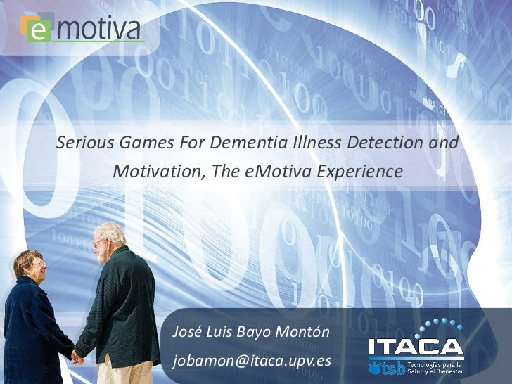 Serious Games For Dementia Illness Detection and       Motivation, The eMotiva Experience             José Luis Bayo Montó...