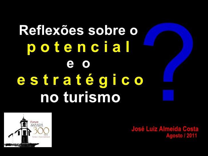 Reflexões sobre o   p o t e n c i a l   e  o  e s t r a t é g i c o no turismo José Luiz Almeida Costa Agosto / 2011  ?