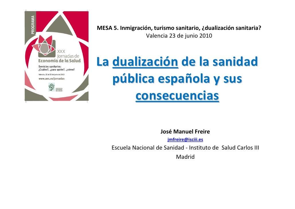 MESA 5. Inmigración, turismo sanitario, ¿dualización sanitaria?                   Valencia 23 de junio 2010    La dualizac...