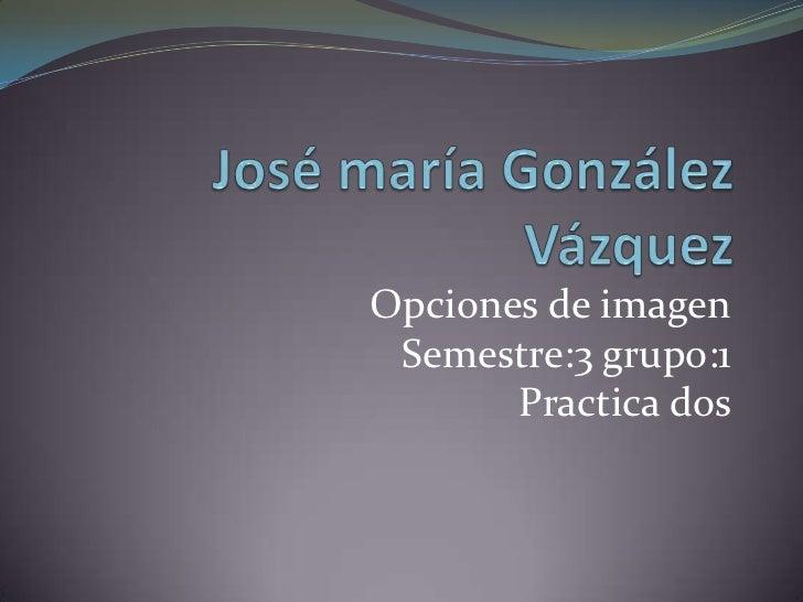 Opciones de imagen Semestre:3 grupo:1       Practica dos