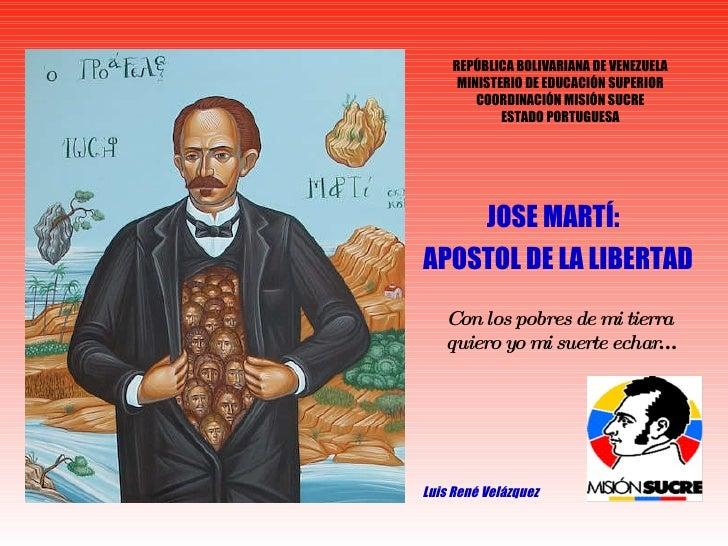 JOSE MARTÍ:  APOSTOL DE LA LIBERTAD Luis René Velázquez Con los pobres de mi tierra  quiero yo mi suerte echar … REPÚBLICA...