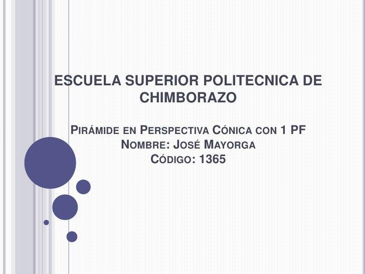 ESCUELA SUPERIOR POLITECNICA DE CHIMBORAZOPirámide en Perspectiva Cónica con 1 PFNombre: José Mayorga Código: 1365<br />